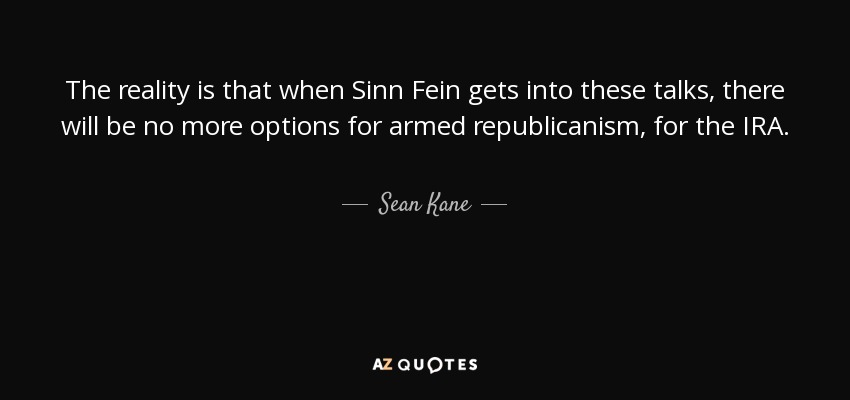 The reality is that when Sinn Fein gets into these talks, there will be no more options for armed republicanism, for the IRA. - Sean Kane