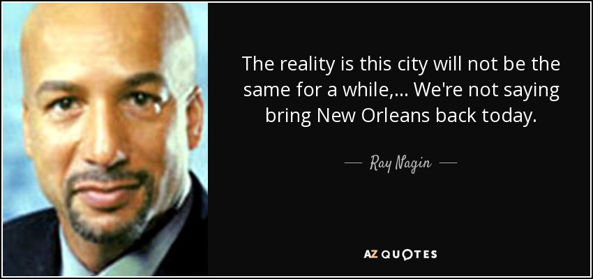 The reality is this city will not be the same for a while, ... We're not saying bring New Orleans back today. - Ray Nagin