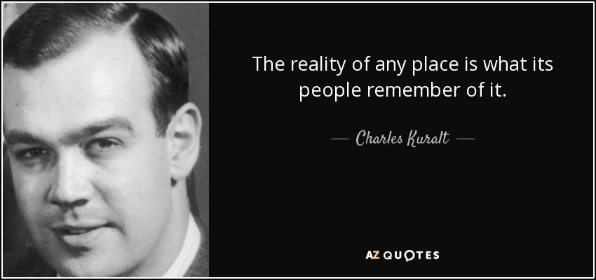 The reality of any place is what its people remember of it. - Charles Kuralt