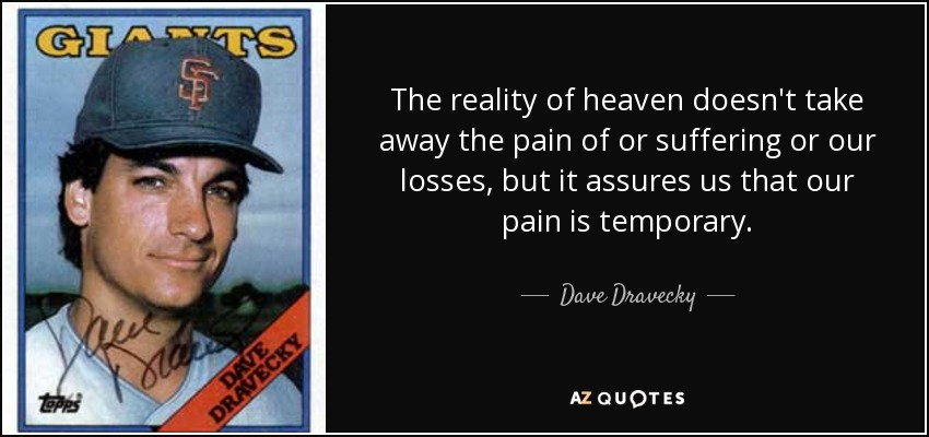 The reality of heaven doesn't take away the pain of or suffering or our losses, but it assures us that our pain is temporary. - Dave Dravecky