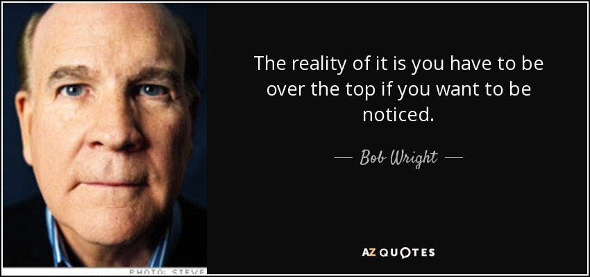 The reality of it is you have to be over the top if you want to be noticed. - Bob Wright
