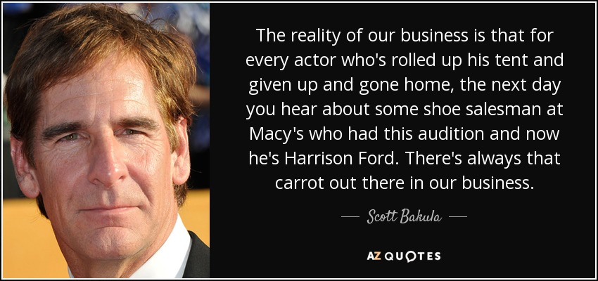 The reality of our business is that for every actor who's rolled up his tent and given up and gone home, the next day you hear about some shoe salesman at Macy's who had this audition and now he's Harrison Ford. There's always that carrot out there in our business. - Scott Bakula