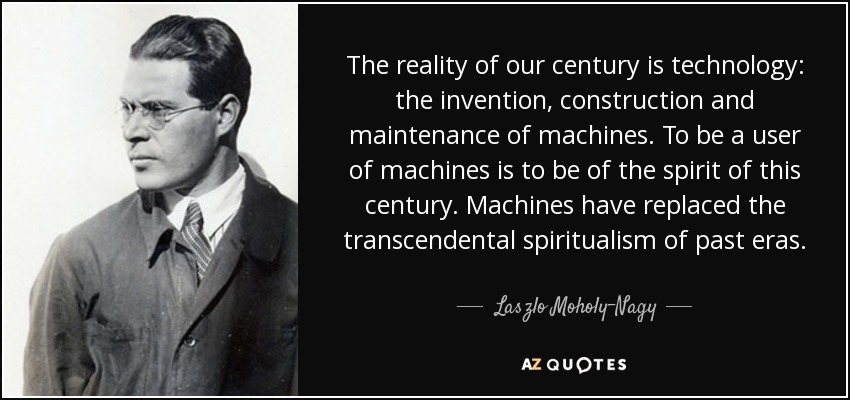 The reality of our century is technology: the invention, construction and maintenance of machines. To be a user of machines is to be of the spirit of this century. Machines have replaced the transcendental spiritualism of past eras. - Laszlo Moholy-Nagy