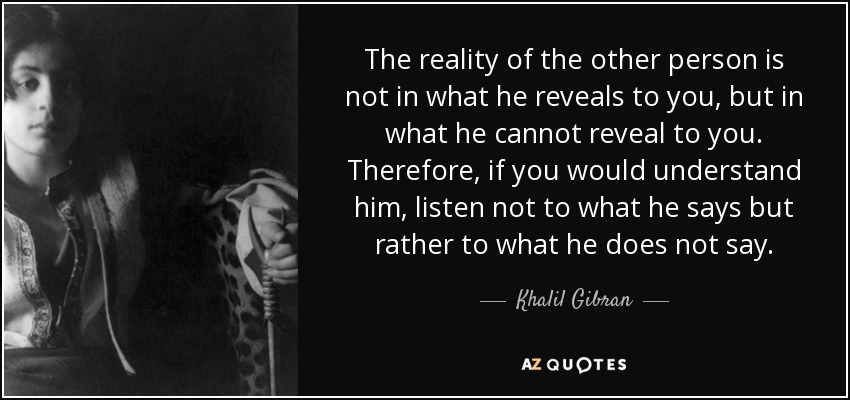 The reality of the other person is not in what he reveals to you, but in what he cannot reveal to you. Therefore, if you would understand him, listen not to what he says but rather to what he does not say. - Khalil Gibran