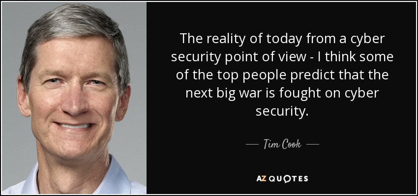 The reality of today from a cyber security point of view - I think some of the top people predict that the next big war is fought on cyber security. - Tim Cook