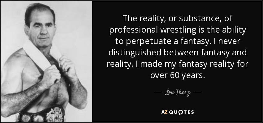 The reality, or substance, of professional wrestling is the ability to perpetuate a fantasy. I never distinguished between fantasy and reality. I made my fantasy reality for over 60 years. - Lou Thesz