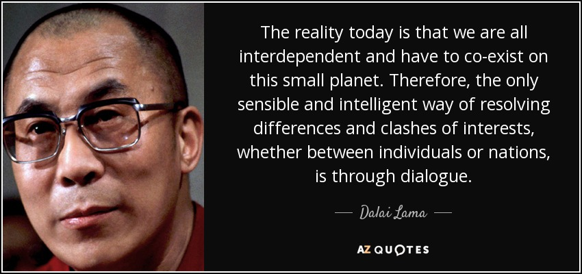 The reality today is that we are all interdependent and have to co-exist on this small planet. Therefore, the only sensible and intelligent way of resolving differences and clashes of interests, whether between individuals or nations, is through dialogue. - Dalai Lama