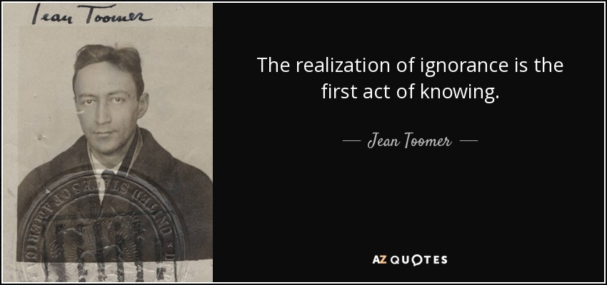 The realization of ignorance is the first act of knowing. - Jean Toomer