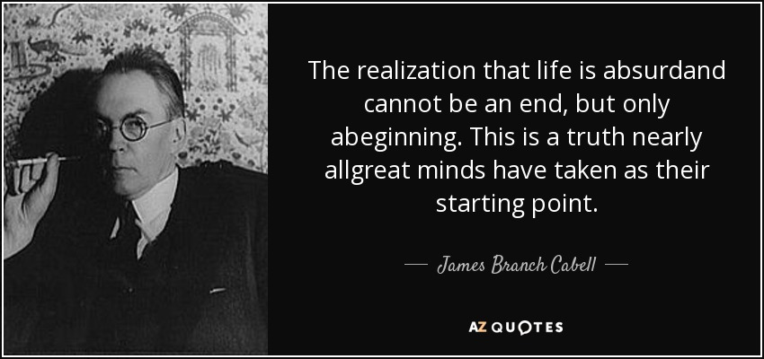 The realization that life is absurdand cannot be an end, but only abeginning. This is a truth nearly allgreat minds have taken as their starting point. - James Branch Cabell