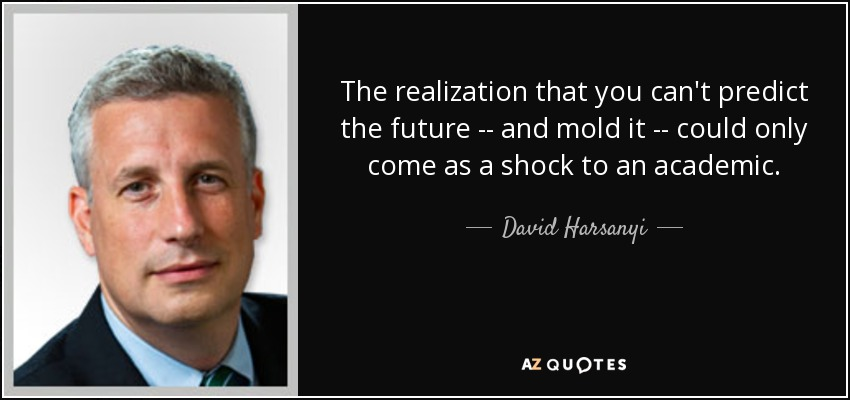 The realization that you can't predict the future -- and mold it -- could only come as a shock to an academic. - David Harsanyi