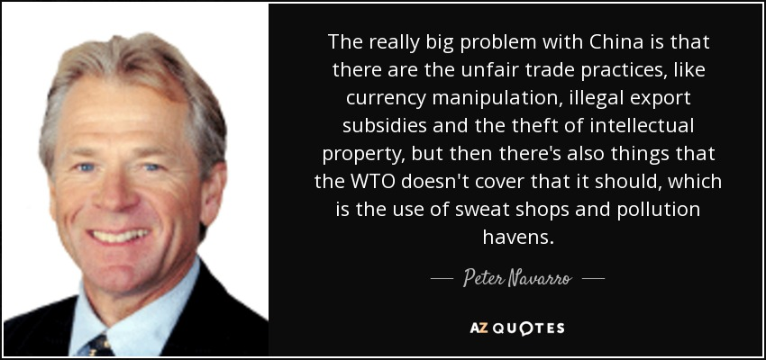 The really big problem with China is that there are the unfair trade practices, like currency manipulation, illegal export subsidies and the theft of intellectual property, but then there's also things that the WTO doesn't cover that it should, which is the use of sweat shops and pollution havens. - Peter Navarro