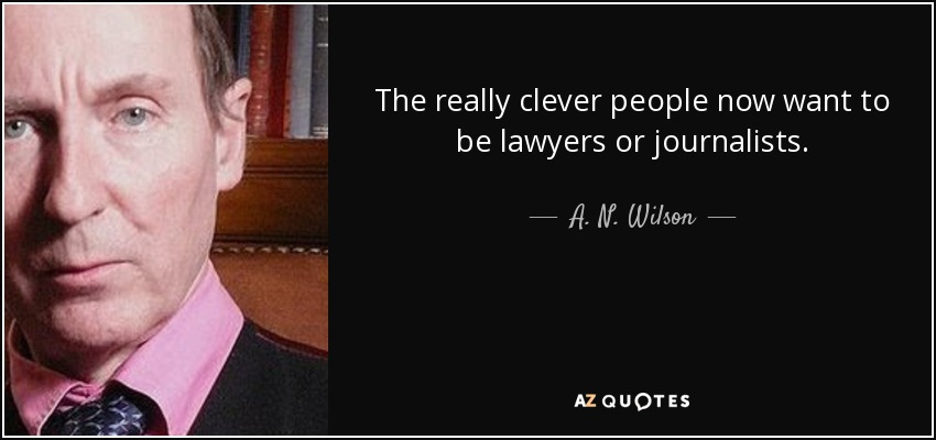 The really clever people now want to be lawyers or journalists. - A. N. Wilson