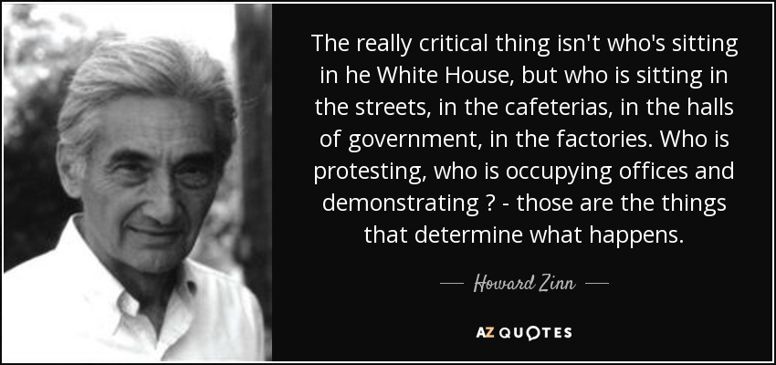 The really critical thing isn't who's sitting in he White House, but who is sitting in the streets, in the cafeterias, in the halls of government, in the factories. Who is protesting, who is occupying offices and demonstrating ? - those are the things that determine what happens. - Howard Zinn