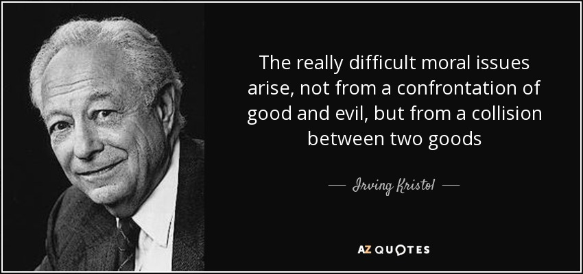 The really difficult moral issues arise, not from a confrontation of good and evil, but from a collision between two goods - Irving Kristol