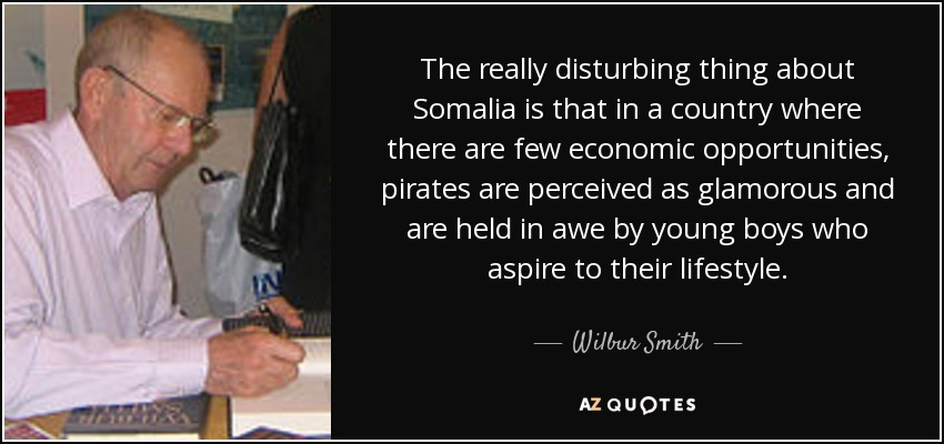 The really disturbing thing about Somalia is that in a country where there are few economic opportunities, pirates are perceived as glamorous and are held in awe by young boys who aspire to their lifestyle. - Wilbur Smith
