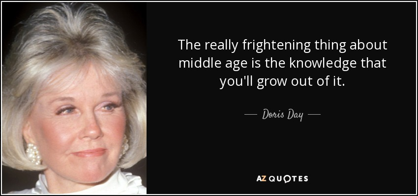 The really frightening thing about middle age is the knowledge that you'll grow out of it. - Doris Day