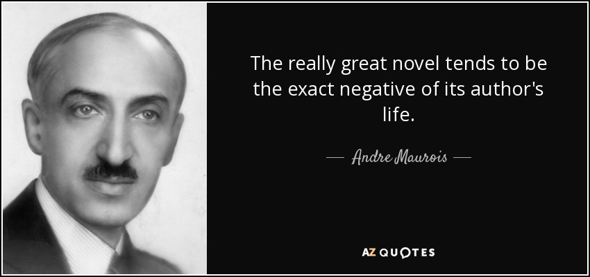 The really great novel tends to be the exact negative of its author's life. - Andre Maurois
