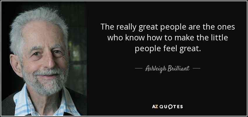 The really great people are the ones who know how to make the little people feel great. - Ashleigh Brilliant