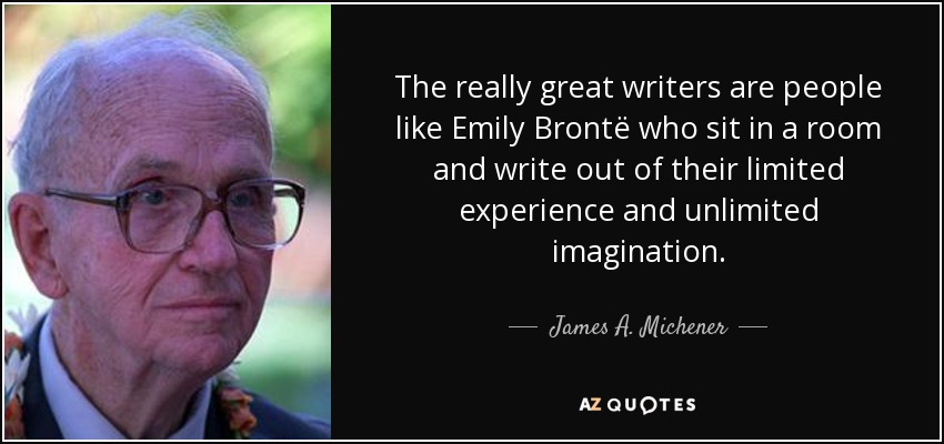 The really great writers are people like Emily Brontë who sit in a room and write out of their limited experience and unlimited imagination. - James A. Michener