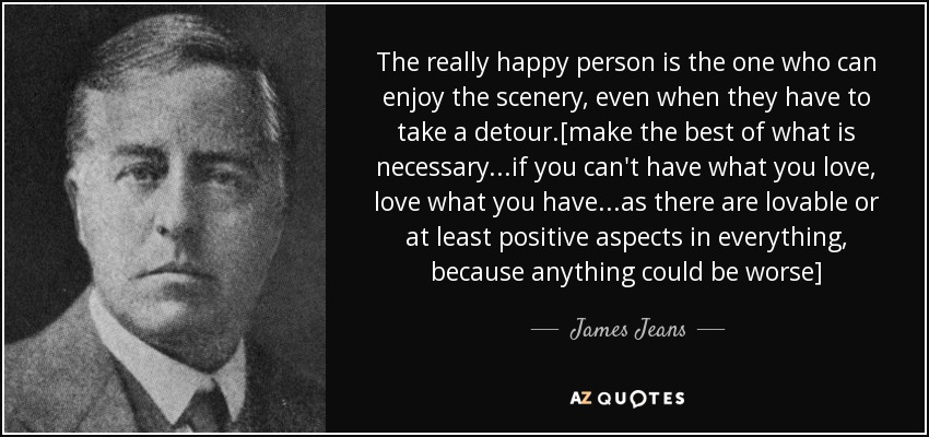 The really happy person is the one who can enjoy the scenery, even when they have to take a detour.[make the best of what is necessary...if you can't have what you love, love what you have...as there are lovable or at least positive aspects in everything, because anything could be worse] - James Jeans
