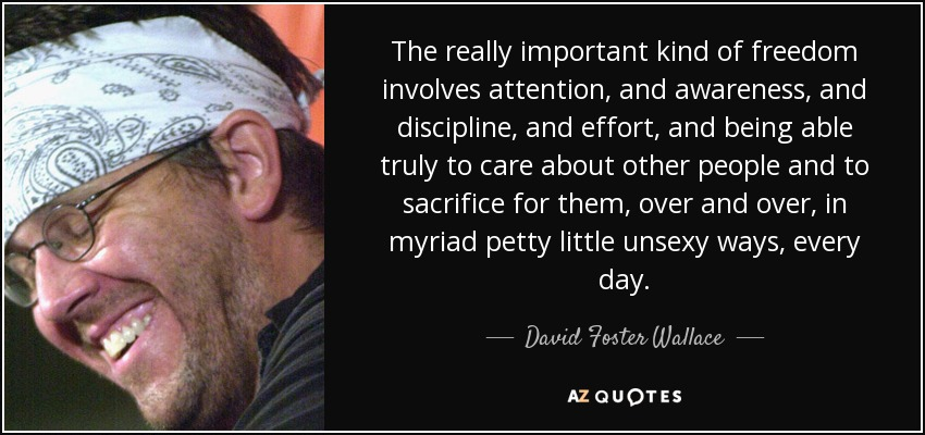 The really important kind of freedom involves attention, and awareness, and discipline, and effort, and being able truly to care about other people and to sacrifice for them, over and over, in myriad petty little unsexy ways, every day. - David Foster Wallace