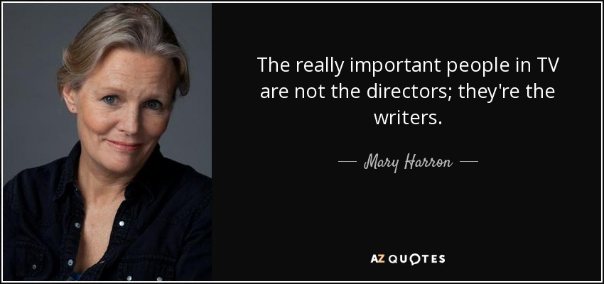 The really important people in TV are not the directors; they're the writers. - Mary Harron