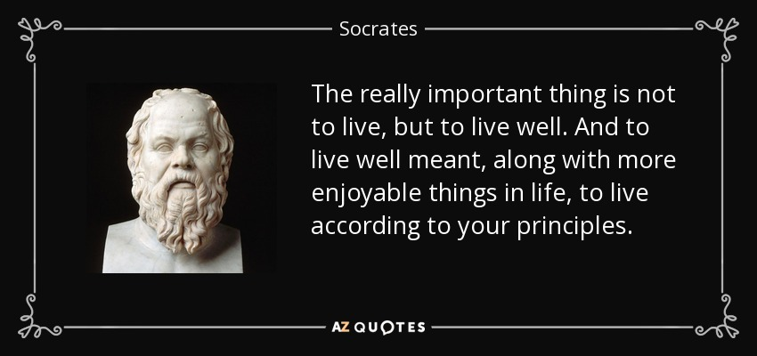 The really important thing is not to live, but to live well. And to live well meant, along with more enjoyable things in life, to live according to your principles. - Socrates