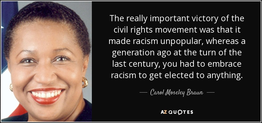 The really important victory of the civil rights movement was that it made racism unpopular, whereas a generation ago at the turn of the last century, you had to embrace racism to get elected to anything. - Carol Moseley Braun