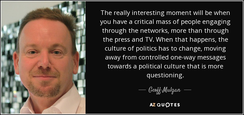 The really interesting moment will be when you have a critical mass of people engaging through the networks, more than through the press and TV. When that happens, the culture of politics has to change, moving away from controlled one-way messages towards a political culture that is more questioning. - Geoff Mulgan