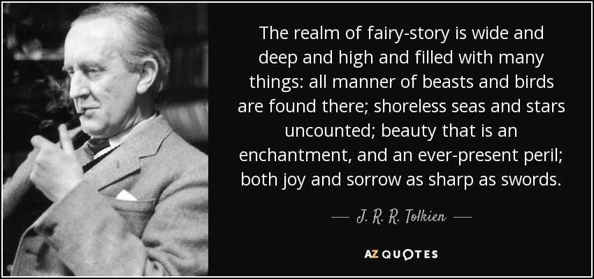 The realm of fairy-story is wide and deep and high and filled with many things: all manner of beasts and birds are found there; shoreless seas and stars uncounted; beauty that is an enchantment, and an ever-present peril; both joy and sorrow as sharp as swords. - J. R. R. Tolkien