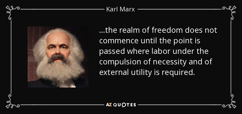 ...the realm of freedom does not commence until the point is passed where labor under the compulsion of necessity and of external utility is required. - Karl Marx