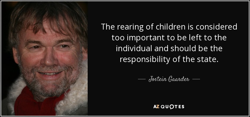 The rearing of children is considered too important to be left to the individual and should be the responsibility of the state. - Jostein Gaarder