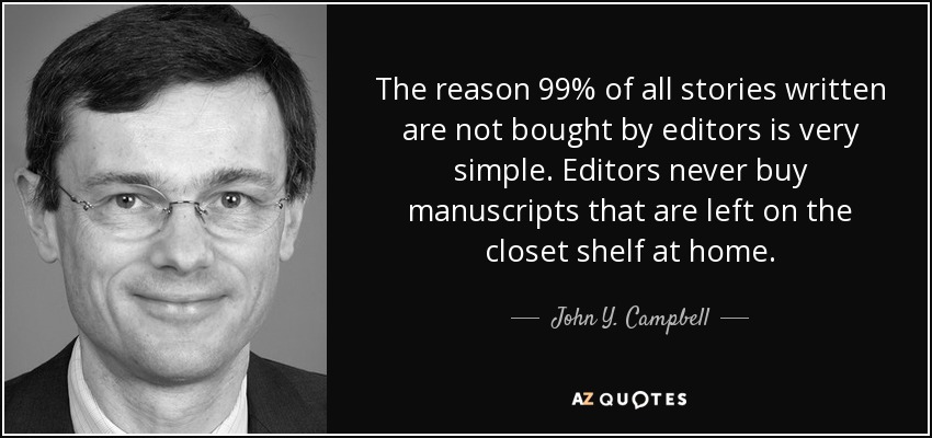 The reason 99% of all stories written are not bought by editors is very simple. Editors never buy manuscripts that are left on the closet shelf at home. - John Y. Campbell