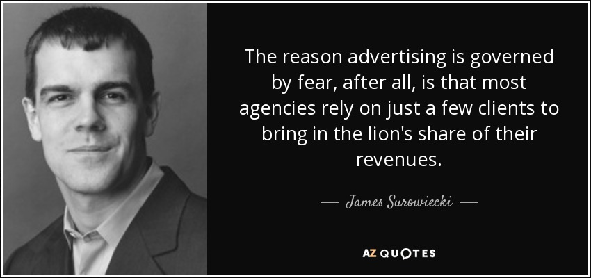 The reason advertising is governed by fear, after all, is that most agencies rely on just a few clients to bring in the lion's share of their revenues. - James Surowiecki