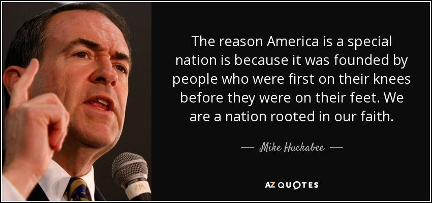 The reason America is a special nation is because it was founded by people who were first on their knees before they were on their feet. We are a nation rooted in our faith. - Mike Huckabee