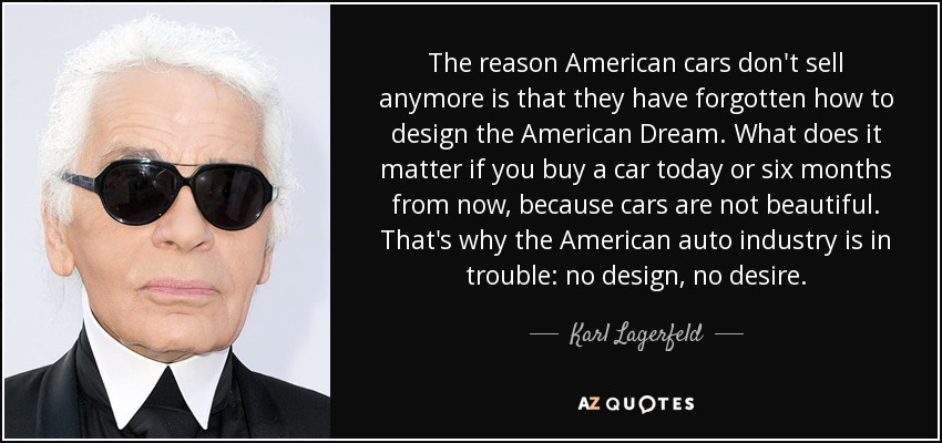 The reason American cars don't sell anymore is that they have forgotten how to design the American Dream. What does it matter if you buy a car today or six months from now, because cars are not beautiful. That's why the American auto industry is in trouble: no design, no desire. - Karl Lagerfeld