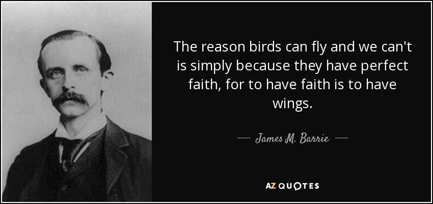The reason birds can fly and we can't is simply because they have perfect faith, for to have faith is to have wings. - James M. Barrie