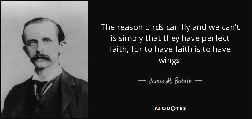 The reason birds can fly and we can't is simply that they have perfect faith, for to have faith is to have wings. - James M. Barrie