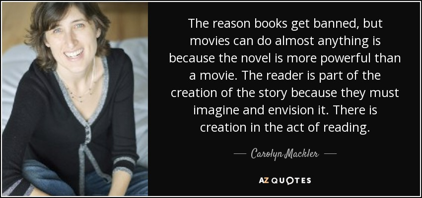 The reason books get banned, but movies can do almost anything is because the novel is more powerful than a movie. The reader is part of the creation of the story because they must imagine and envision it. There is creation in the act of reading. - Carolyn Mackler