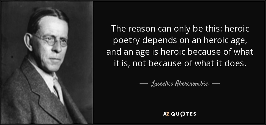 The reason can only be this: heroic poetry depends on an heroic age, and an age is heroic because of what it is, not because of what it does. - Lascelles Abercrombie