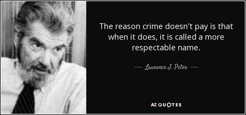 The reason crime doesn't pay is that when it does, it is called a more respectable name. - Laurence J. Peter