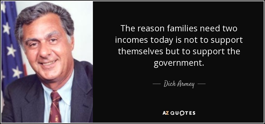 The reason families need two incomes today is not to support themselves but to support the government. - Dick Armey