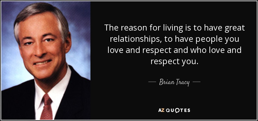 The reason for living is to have great relationships, to have people you love and respect and who love and respect you. - Brian Tracy