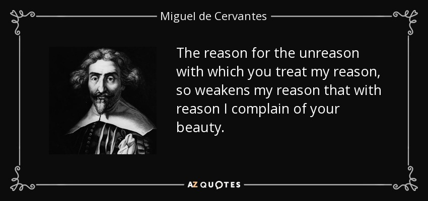 The reason for the unreason with which you treat my reason , so weakens my reason that with reason I complain of your beauty. - Miguel de Cervantes