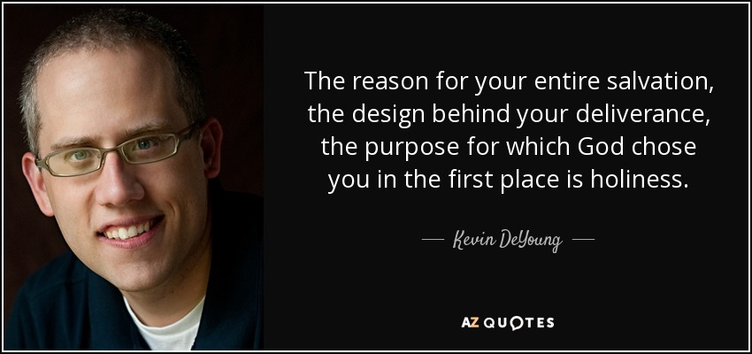 The reason for your entire salvation, the design behind your deliverance, the purpose for which God chose you in the first place is holiness. - Kevin DeYoung