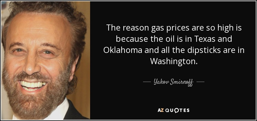 The reason gas prices are so high is because the oil is in Texas and Oklahoma and all the dipsticks are in Washington. - Yakov Smirnoff