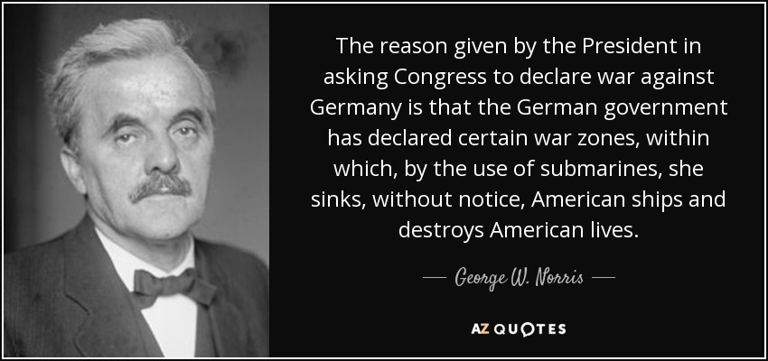 The reason given by the President in asking Congress to declare war against Germany is that the German government has declared certain war zones, within which, by the use of submarines, she sinks, without notice, American ships and destroys American lives. - George W. Norris