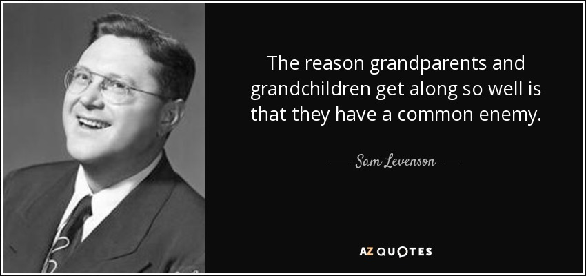 The reason grandparents and grandchildren get along so well is that they have a common enemy. - Sam Levenson