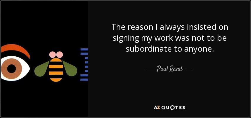 The reason I always insisted on signing my work was not to be subordinate to anyone. - Paul Rand