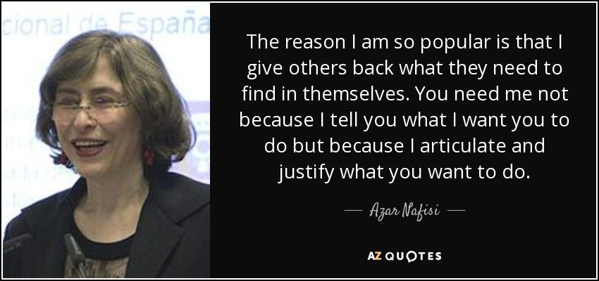 The reason I am so popular is that I give others back what they need to find in themselves. You need me not because I tell you what I want you to do but because I articulate and justify what you want to do. - Azar Nafisi